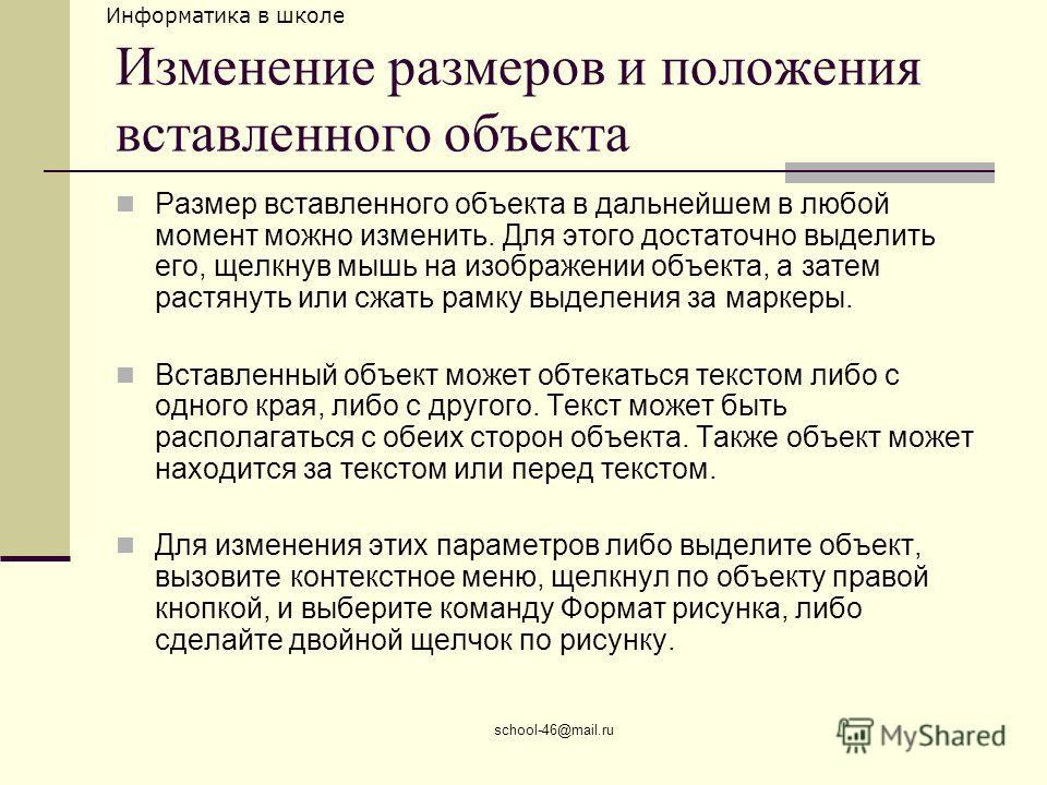 Информатика в школе school-46@mail.ru Изменение размеров и положения вставленного объекта Размер вставленного объекта в дальнейшем в любой момент можно изменить. Для этого достаточно выделить его, щелкнув мышь на изображении объекта, а затем растянут