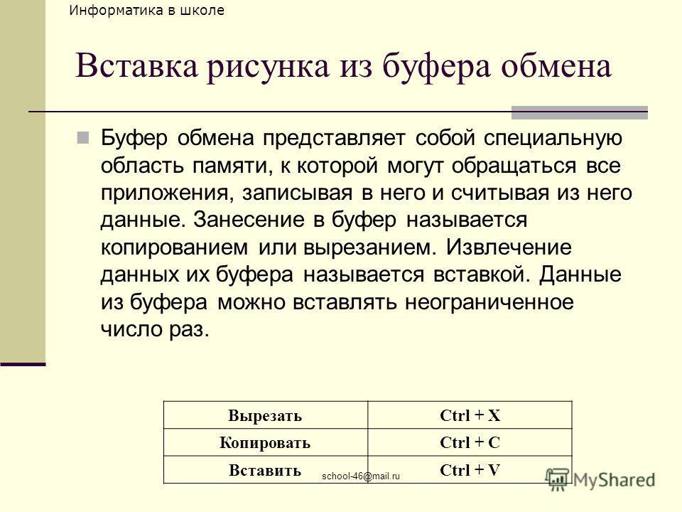 Информатика в школе school-46@mail.ru Вставка рисунка из буфера обмена Буфер обмена представляет собой специальную область памяти, к которой могут обращаться все приложения, записывая в него и считывая из него данные. Занесение в буфер называется коп
