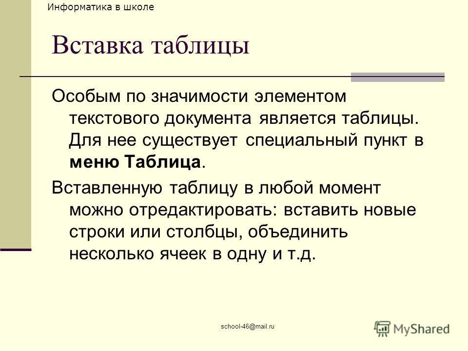 Информатика в школе school-46@mail.ru Вставка таблицы Особым по значимости элементом текстового документа является таблицы. Для нее существует специальный пункт в меню Таблица. Вставленную таблицу в любой момент можно отредактировать: вставить новые