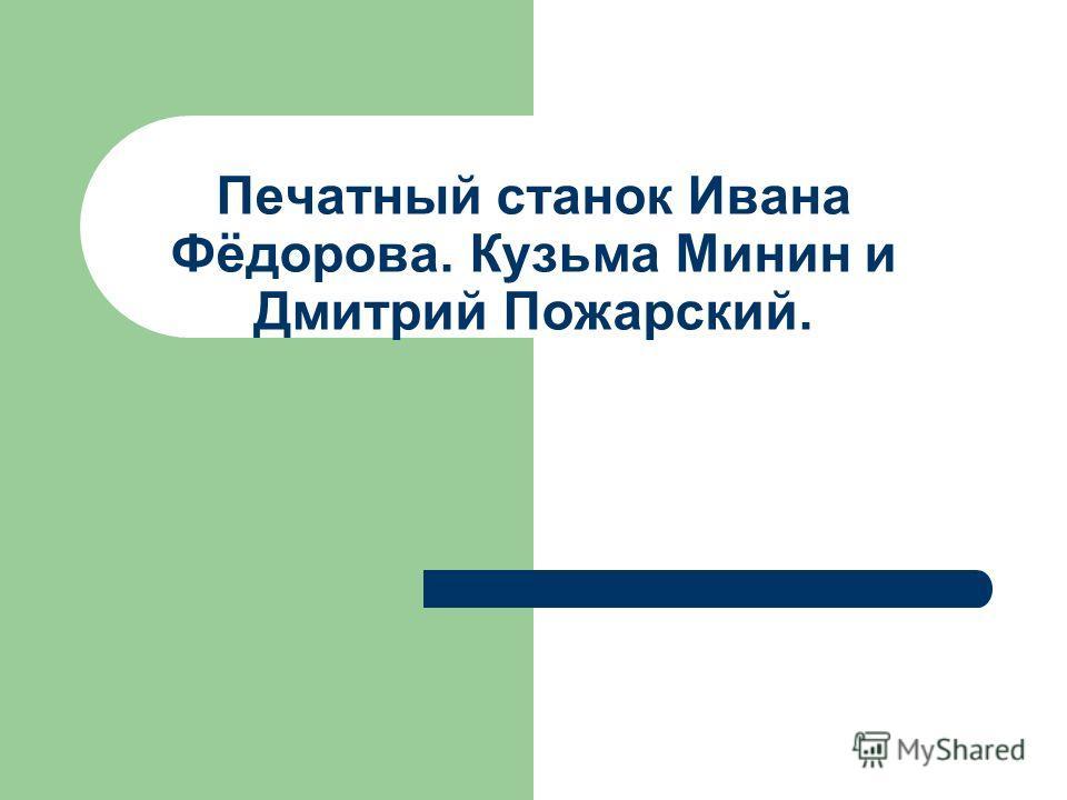 Печатный станок Ивана Фёдорова. Кузьма Минин и Дмитрий Пожарский.