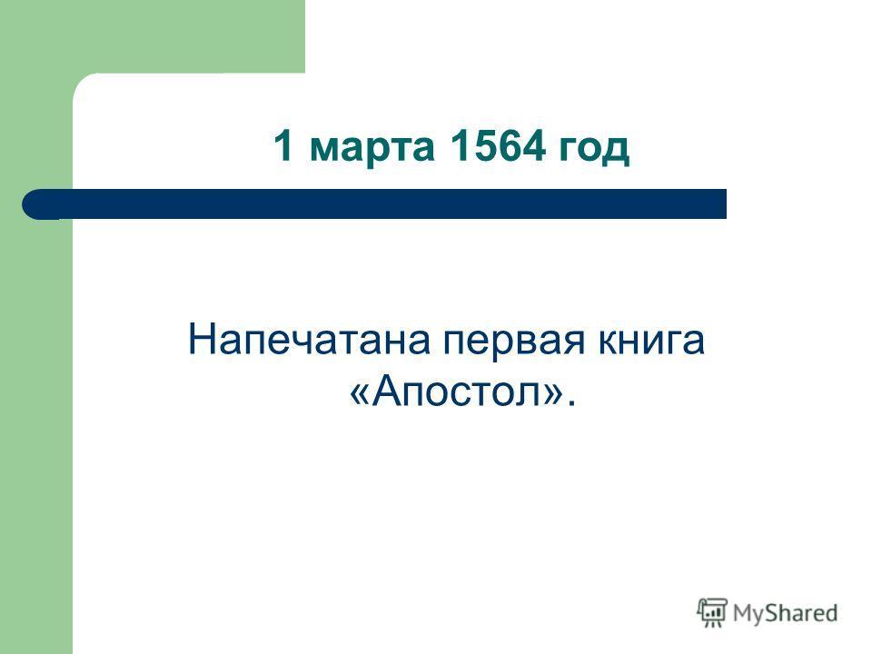 1 марта 1564 год Напечатана первая книга «Апостол».
