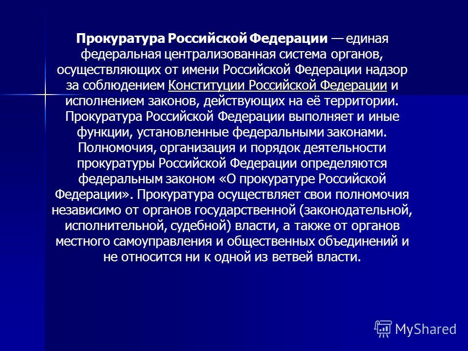 Прокуратура Российской Федерации единая федеральная централизованная система органов, осуществляющих от имени Российской Федерации надзор за соблюдением Конституции Российской Федерации и исполнением законов, действующих на её территории. Прокуратура