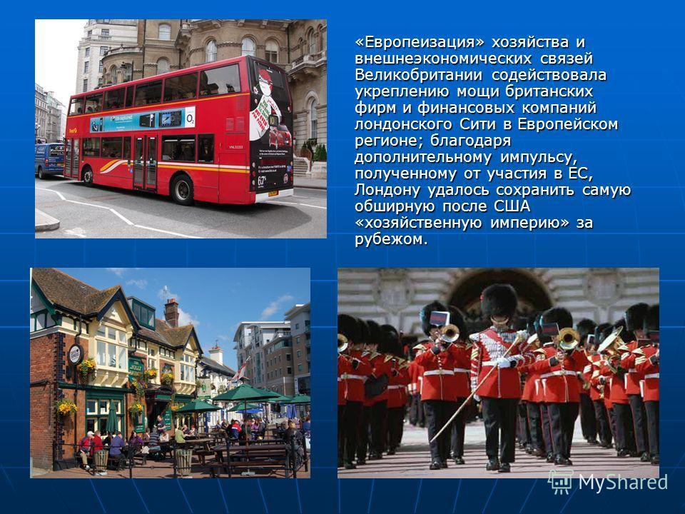 «Европеизация» хозяйства и внешнеэкономических связей Великобритании содействовала укреплению мощи британских фирм и финансовых компаний лондонского Сити в Европейском регионе; благодаря дополнительному импульсу, полученному от участия в ЕС, Лондону