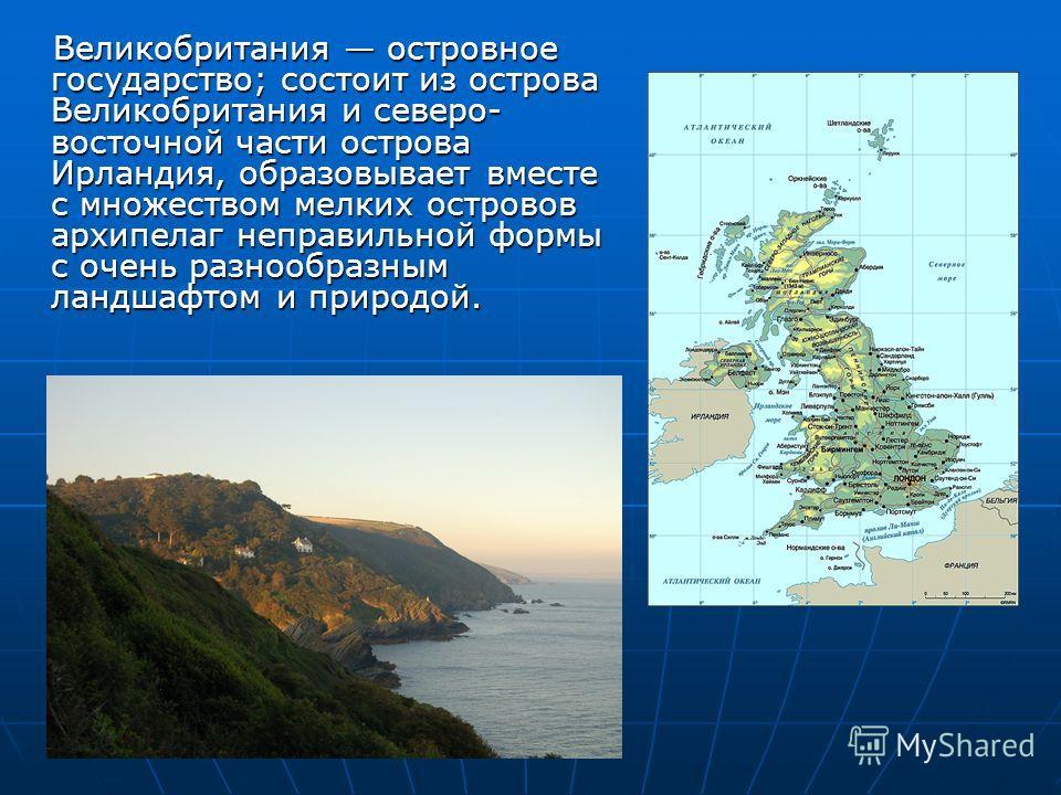 Великобритания островное государство; состоит из острова Великобритания и северо- восточной части острова Ирландия, образовывает вместе с множеством мелких островов архипелаг неправильной формы с очень разнообразным ландшафтом и природой.