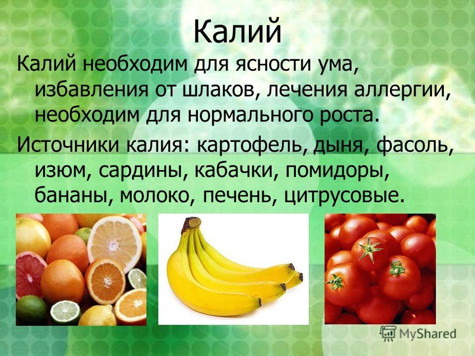 Калий Калий необходим для ясности ума, избавления от шлаков, лечения аллергии, необходим для нормального роста. Источники калия: картофель, дыня, фасоль, изюм, сардины, кабачки, помидоры, бананы, молоко, печень, цитрусовые.