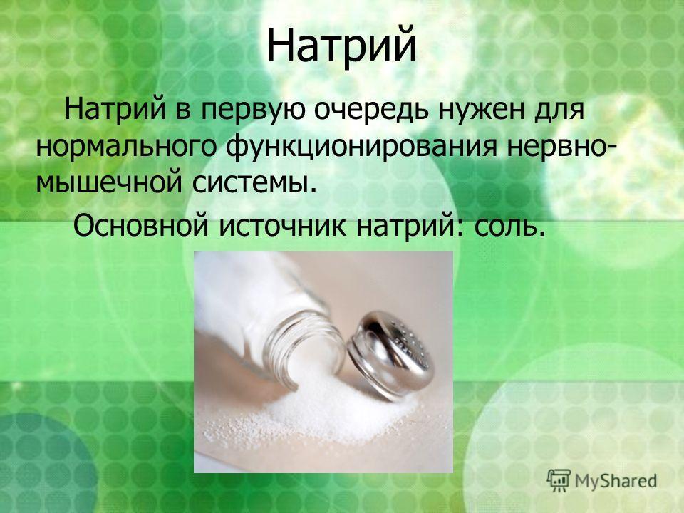 Натрий Натрий в первую очередь нужен для нормального функционирования нервно- мышечной системы. Основной источник натрий: соль.