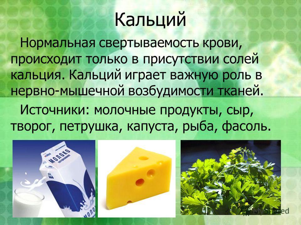 Кальций Нормальная свертываемость крови, происходит только в присутствии солей кальция. Кальций играет важную роль в нервно-мышечной возбудимости тканей. Источники: молочные продукты, сыр, творог, петрушка, капуста, рыба, фасоль.