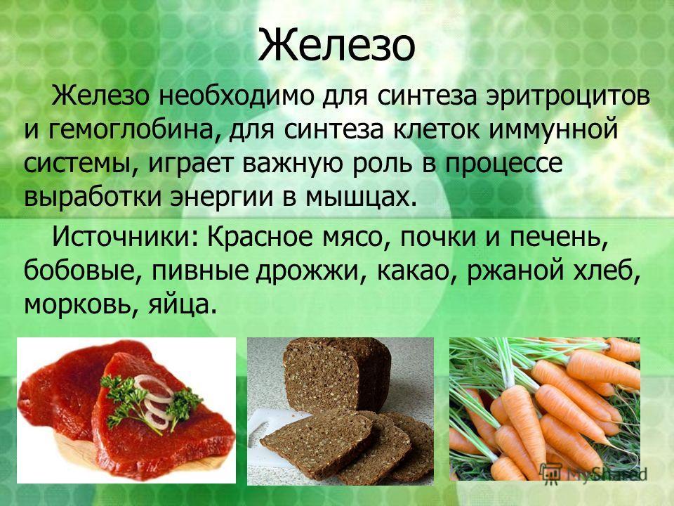 Железо Железо необходимо для синтеза эритроцитов и гемоглобина, для синтеза клеток иммунной системы, играет важную роль в процессе выработки энергии в мышцах. Источники: Красное мясо, почки и печень, бобовые, пивные дрожжи, какао, ржаной хлеб, морков