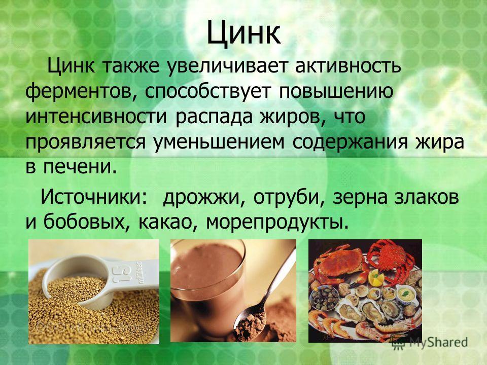 Цинк Цинк также увеличивает активность ферментов, способствует повышению интенсивности распада жиров, что проявляется уменьшением содержания жира в печени. Источники: дрожжи, отруби, зерна злаков и бобовых, какао, морепродукты.