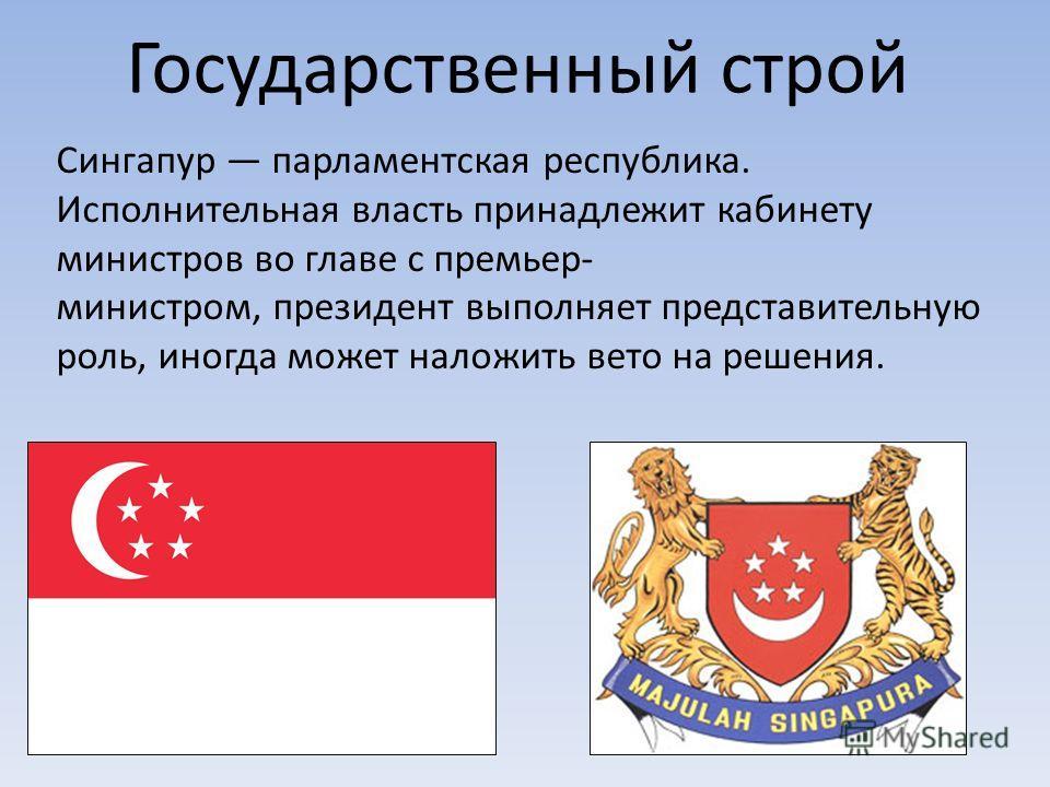 Государственный строй Сингапур парламентская республика. Исполнительная власть принадлежит кабинету министров во главе с премьер- министром, президент выполняет представительную роль, иногда может наложить вето на решения.