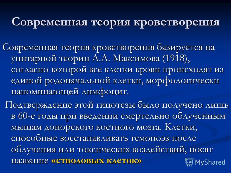 Современная теория кроветворения Современная теория кроветворения базируется на унитарной теории А.А. Максимова (1918), согласно которой все клетки крови происходят из единой родоначальной клетки, морфологически напоминающей лимфоцит. Подтверждение э