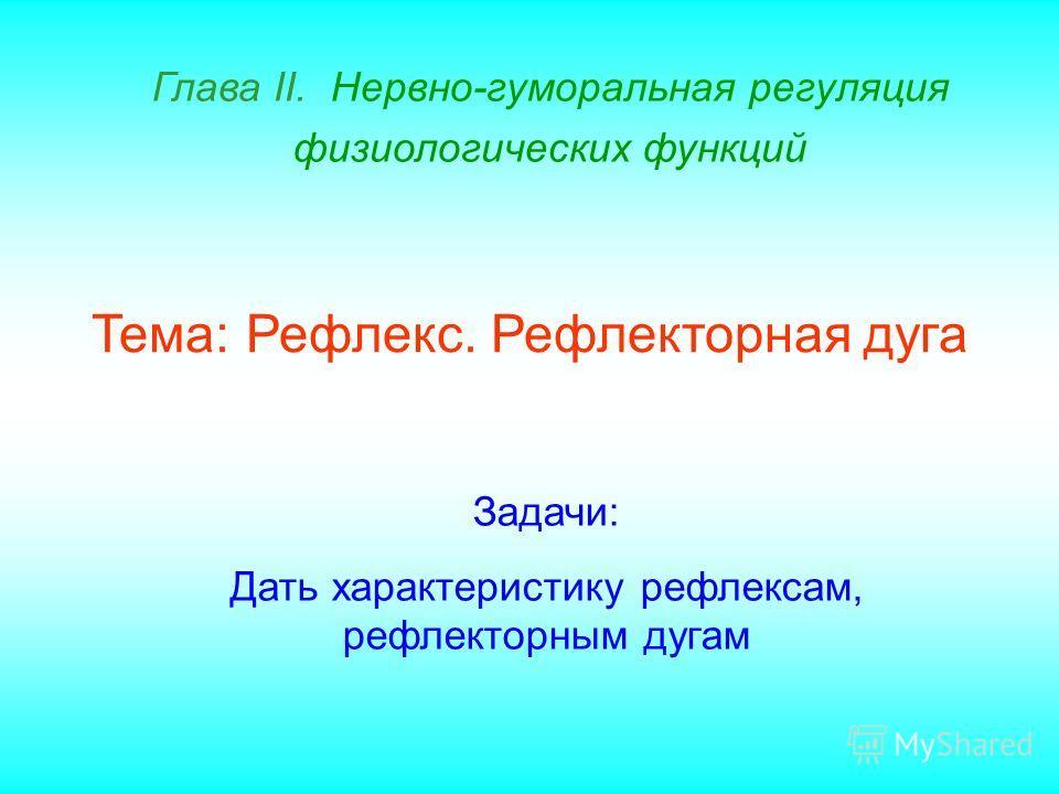 Глава II. Нервно-гуморальная регуляция физиологических функций Тема: Рефлекс. Рефлекторная дуга Задачи: Дать характеристику рефлексам, рефлекторным дугам