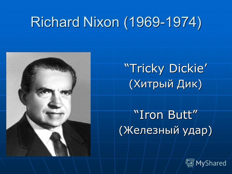 Richard Nixon (1969-1974) Tricky Dickie (Хитрый Дик) Iron Butt (Железный удар)