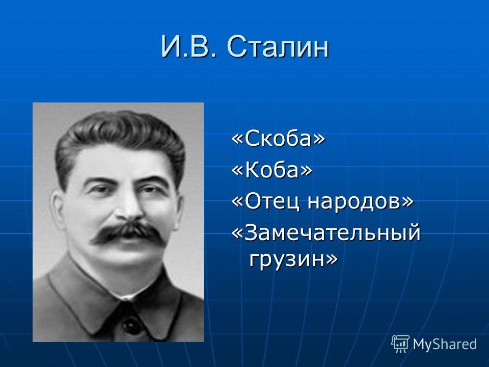 И.В. Сталин «Скоба»«Коба» «Отец народов» «Замечательный грузин»