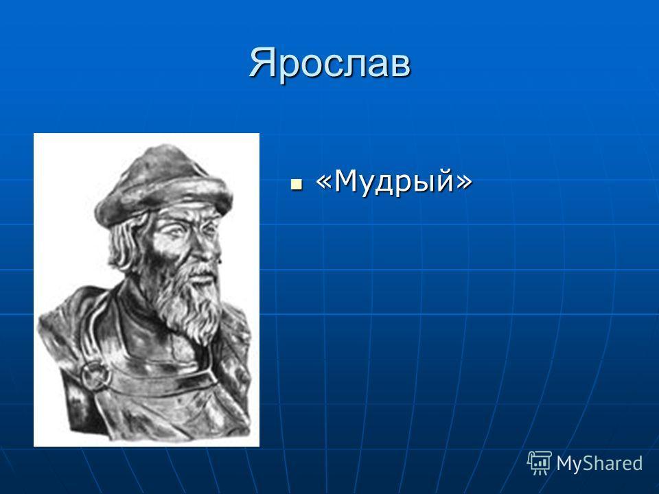 Ярослав «Мудрый» «Мудрый»