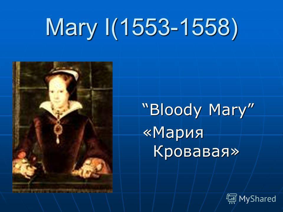 Mary I(1553-1558) Bloody Mary «Мария Кровавая»