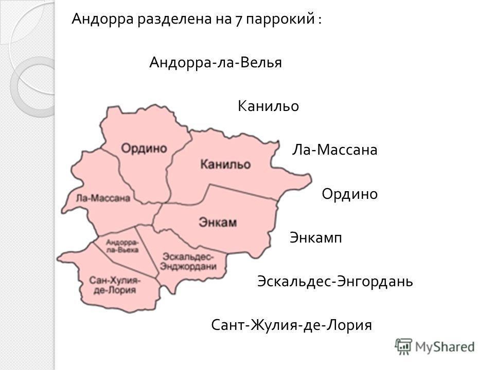 Андорра разделена на 7 паррокий : Андорра - ла - Велья Канильо Ла - Массана Ордино Энкамп Эскальдес - Энгордань Сант - Жулия - де - Лория