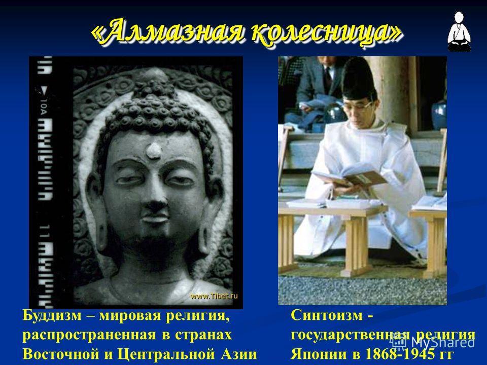 «Алмазная колесница» Синтоизм - государственная религия Японии в 1868-1945 гг Буддизм – мировая религия, распространенная в странах Восточной и Центральной Азии