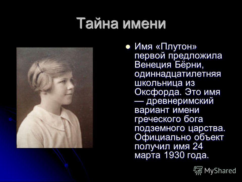 Тайна имени Имя «Плутон» первой предложила Венеция Бёрни, одиннадцатилетняя школьница из Оксфорда. Это имя древнеримский вариант имени греческого бога подземного царства. Официально объект получил имя 24 марта 1930 года. Имя «Плутон» первой предложил