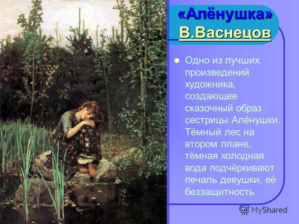 «Алёнушка» ВВВВ.... ВВВВ аааа сссс нннн ееее цццц оооо вввв Одно из лучших произведений художника, создающее сказочный образ сестрицы Алёнушки. Тёмный лес на втором плане, тёмная холодная вода подчёркивают печаль девушки, её беззащитность