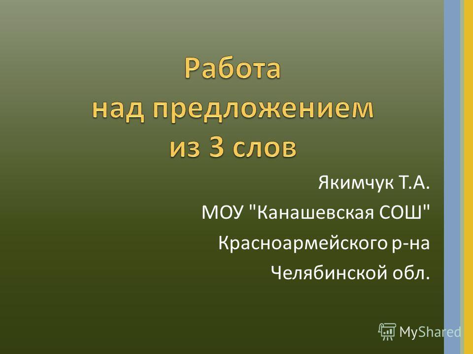 Якимчук Т.А. МОУ Канашевская СОШ Красноармейского р-на Челябинской обл.