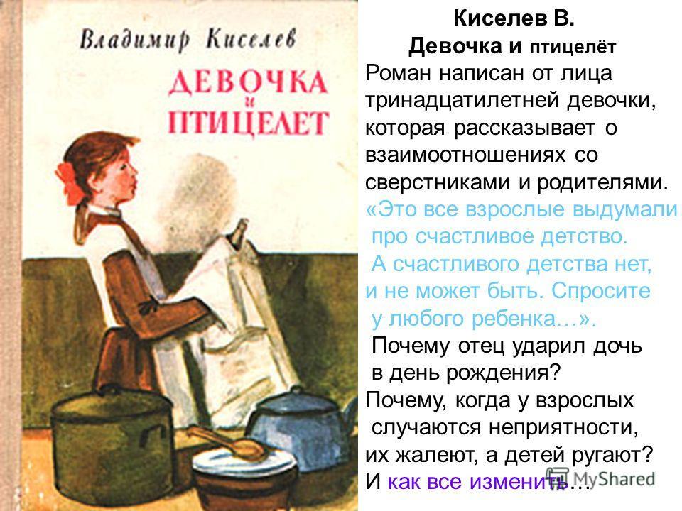 Киселев В. Девочка и птицелёт Роман написан от лица тринадцатилетней девочки, которая рассказывает о взаимоотношениях со сверстниками и родителями. «Это все взрослые выдумали про счастливое детство. А счастливого детства нет, и не может быть. Спросит