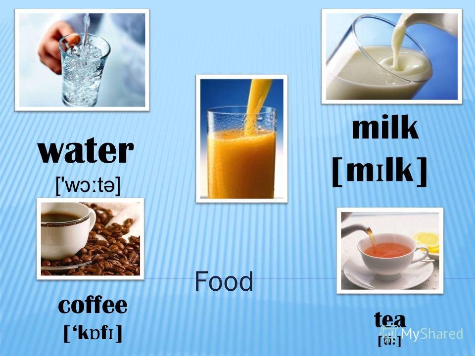 Food water ['w ɔː tə] milk [m ɪ lk] coffee [k ɒ f ɪ ] tea [ti:]