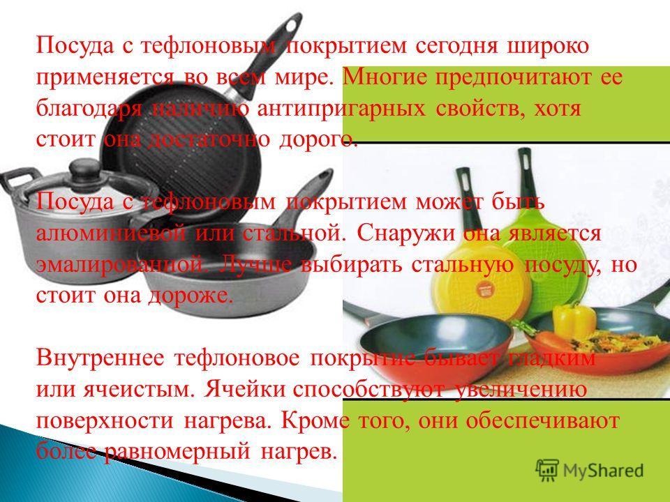 Посуда с тефлоновым покрытием сегодня широко применяется во всем мире. Многие предпочитают ее благодаря наличию антипригарных свойств, хотя стоит она достаточно дорого. Посуда с тефлоновым покрытием может быть алюминиевой или стальной. Снаружи она яв