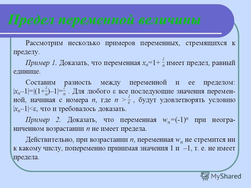 Рассмотрим несколько примеров переменных, стремящихся к пределу. Пример 1. Доказать, что переменная х n =1+ имеет предел, равный единице. Составим разность между переменной и ее пределом: |х n –1|=|(1+ )–1|=. Для любого ε все последующие значения пер
