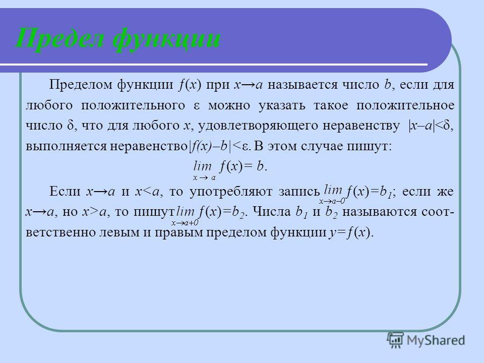 Предел функции Пределом функции ƒ(х) при ха называется число b, если для любого положительного ε можно указать такое положительное число δ, что для любого х, удовлетворяющего неравенству |х–а|