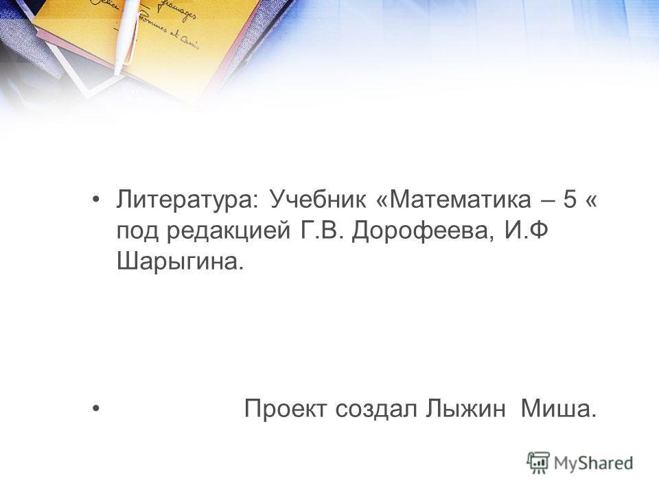 Литература: Учебник «Математика – 5 « под редакцией Г.В. Дорофеева, И.Ф Шарыгина. Проект создал Лыжин Миша.