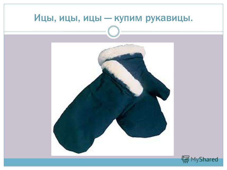 Ицы, ицы, ицы купим рукавицы.