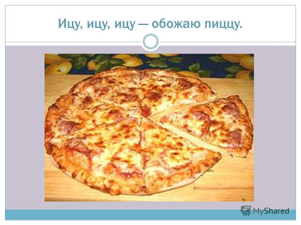 Ицу, ицу, ицу обожаю пиццу.