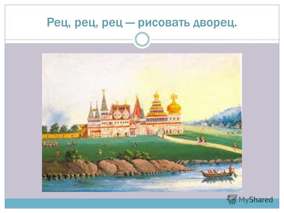 Рец, рец, рец рисовать дворец.