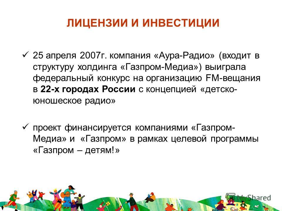 ЛИЦЕНЗИИ И ИНВЕСТИЦИИ 25 апреля 2007г. компания «Аура-Радио» (входит в структуру холдинга «Газпром-Медиа») выиграла федеральный конкурс на организацию FM-вещания в 22-х городах России с концепцией «детско- юношеское радио» проект финансируется компан