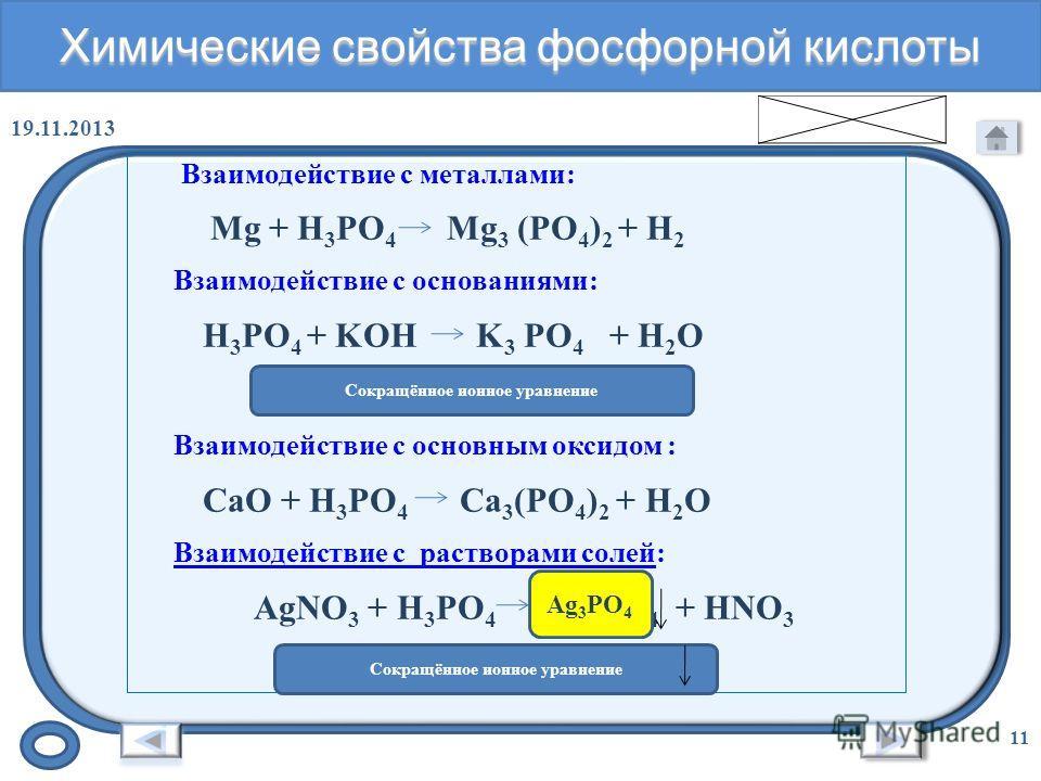 Химические свойства оксида фосфора (V) 19.11.2013 10 Взаимодействие с водой: P 2 O 5 + H 2 O H 3 PO 4 Взаимодействие с кислотой: P 2 O 5 + KOH K 3 PO 4 + H 2 O P 2 O 5 +6OH - = 2 PO 4 3- + 3H 2 O Взаимодействие с основным оксидом : 3СаO + P 2 O 5 = С