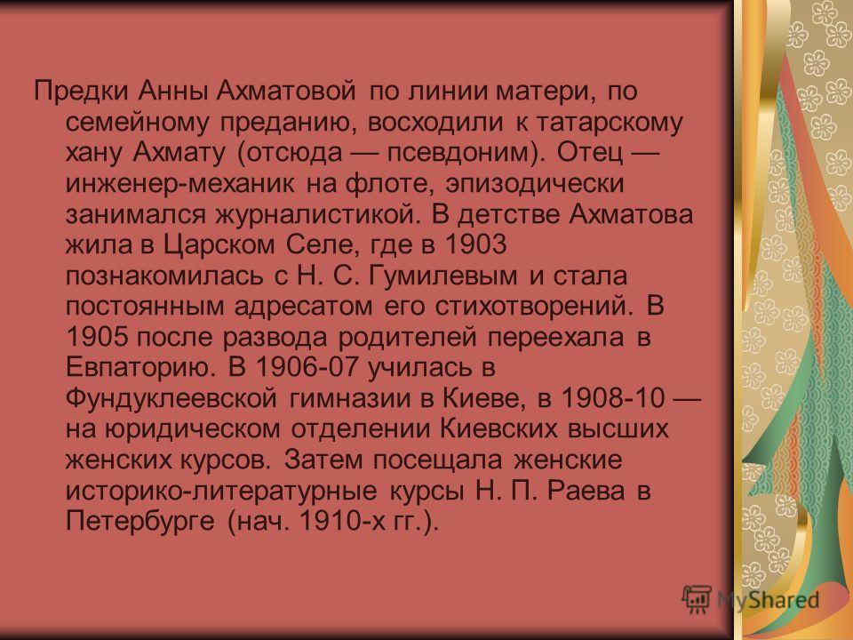 Предки Анны Ахматовой по линии матери, по семейному преданию, восходили к татарскому хану Ахмату (отсюда псевдоним). Отец инженер-механик на флоте, эпизодически занимался журналистикой. В детстве Ахматова жила в Царском Селе, где в 1903 познакомилась