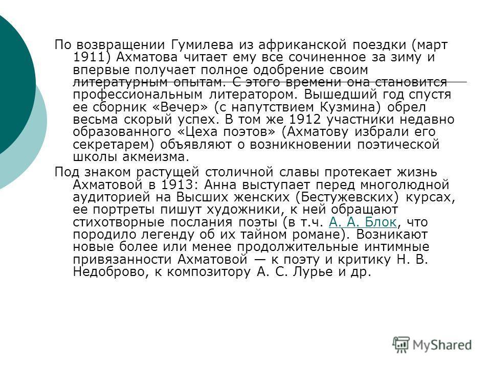 По возвращении Гумилева из африканской поездки (март 1911) Ахматова читает ему все сочиненное за зиму и впервые получает полное одобрение своим литературным опытам. С этого времени она становится профессиональным литератором. Вышедший год спустя ее с