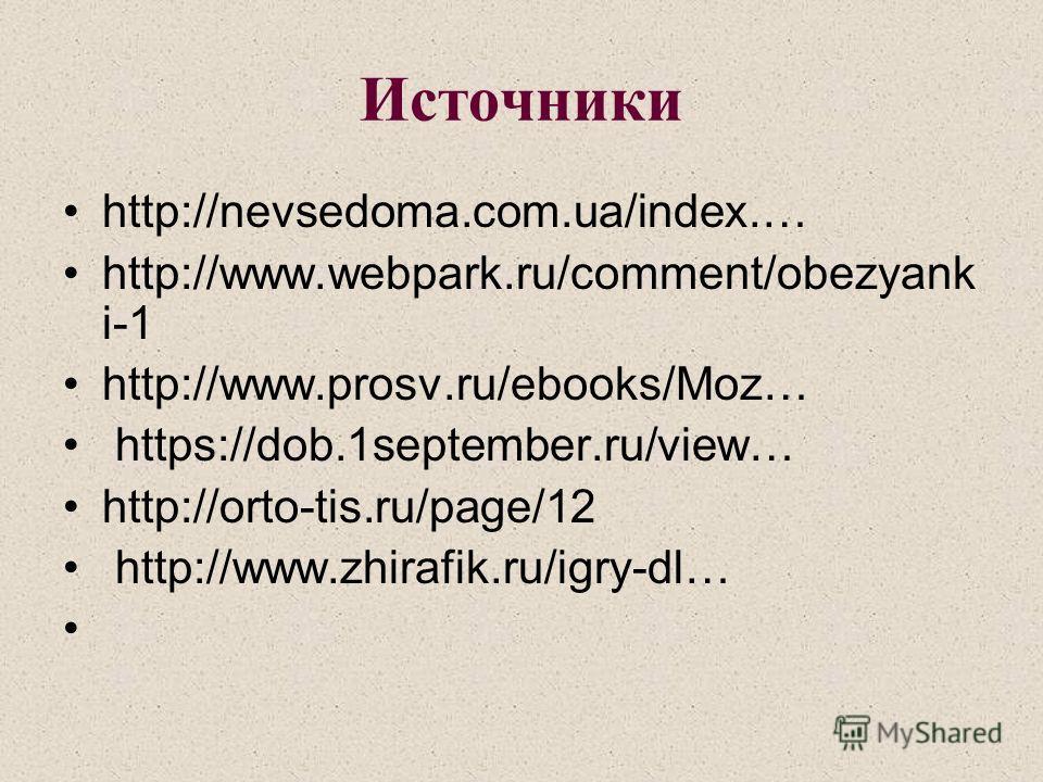 Источники http://nevsedoma.com.ua/index.… http://www.webpark.ru/comment/obezyank i-1 http://www.prosv.ru/ebooks/Moz… https://dob.1september.ru/view… http://orto-tis.ru/page/12 http://www.zhirafik.ru/igry-dl…