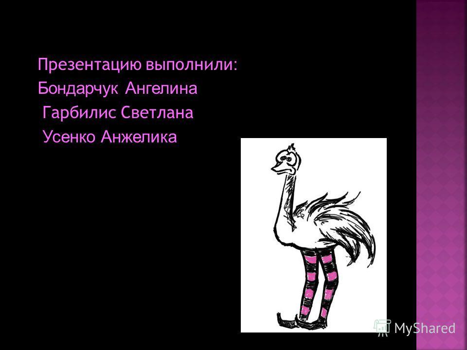 Презентацию выполнил и: Бондарчук Ангелина Гарбилис Светлана Усенко Анжелика