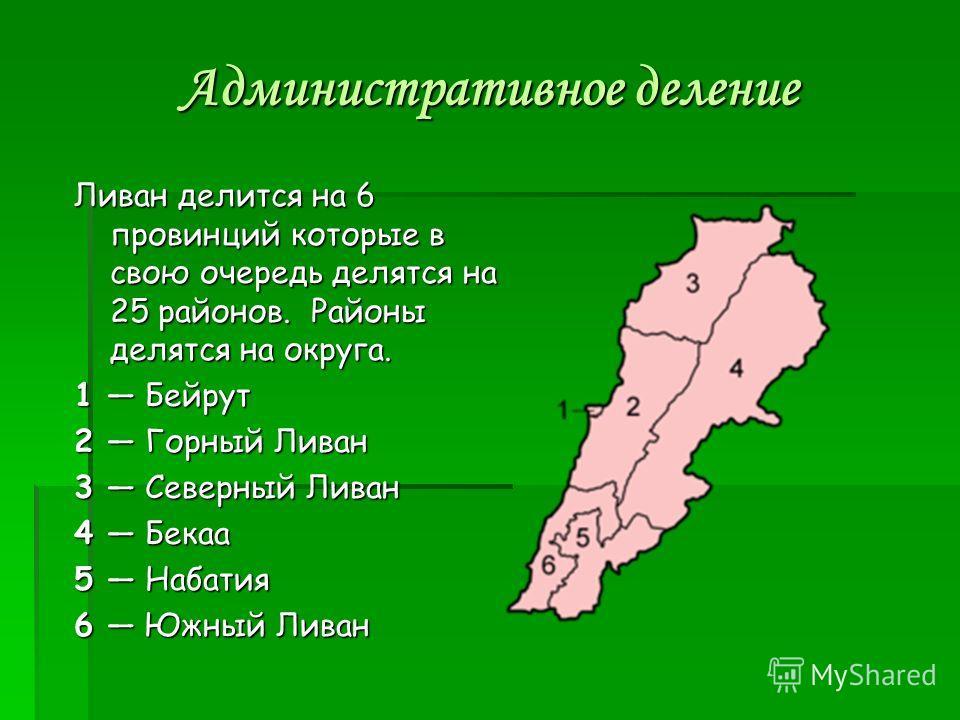 Административное деление Ливан делится на 6 провинций которые в свою очередь делятся на 25 районов. Районы делятся на округа. 1 Бейрут 2 Горный Ливан 3 Северный Ливан 4 Бекаа 5 Набатия 6 Южный Ливан
