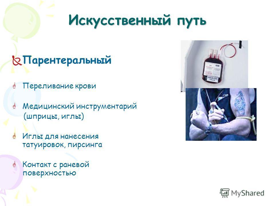 Искусственный путь Парентеральный Переливание крови Медицинский инструментарий (шприцы, иглы) Иглы для нанесения татуировок, пирсинга Контакт с раневой поверхностью