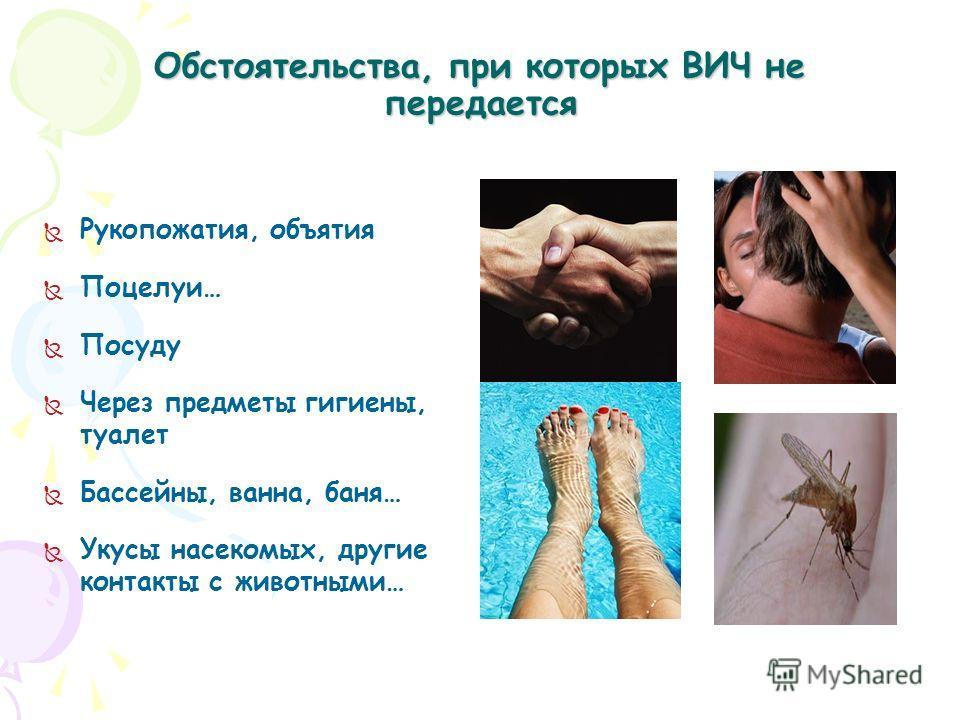 Обстоятельства, при которых ВИЧ не передается Рукопожатия, объятия Поцелуи… Посуду Через предметы гигиены, туалет Бассейны, ванна, баня… Укусы насекомых, другие контакты с животными…