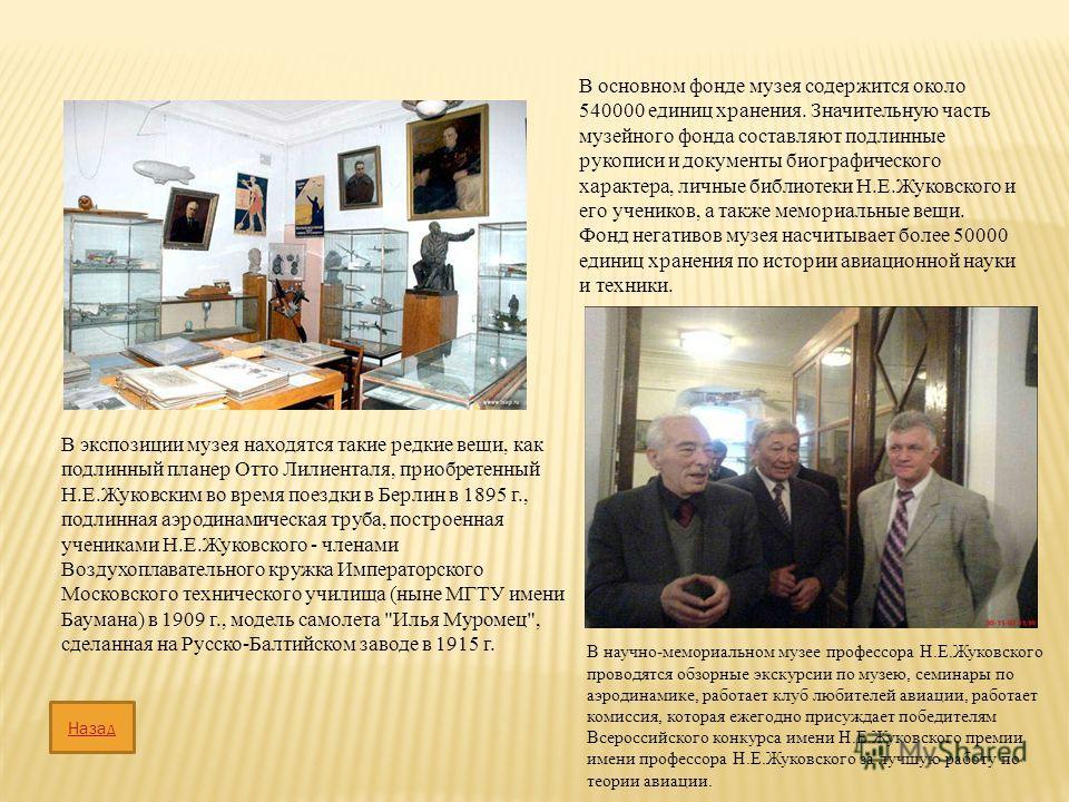 В основном фонде музея содержится около 540000 единиц хранения. Значительную часть музейного фонда составляют подлинные рукописи и документы биографического характера, личные библиотеки Н.Е.Жуковского и его учеников, а также мемориальные вещи. Фонд н