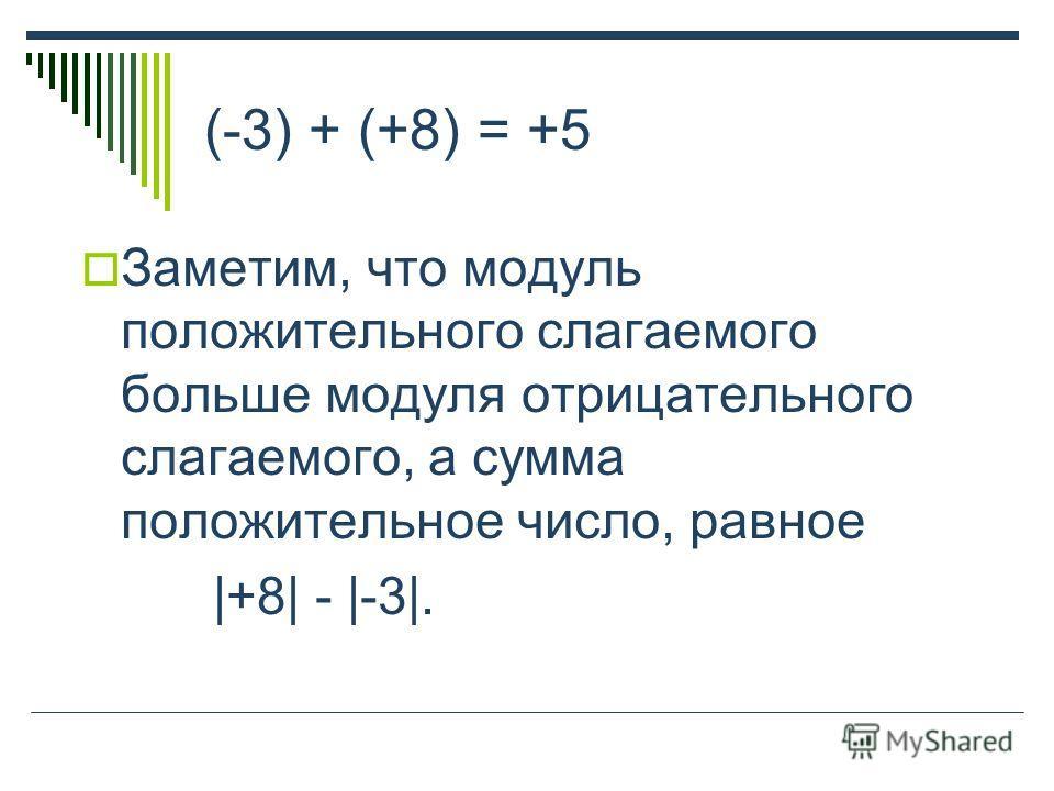 (-3) + (+8) = +5 Заметим, что модуль положительного слагаемого больше модуля отрицательного слагаемого, а сумма положительное число, равное |+8| - |-3|.