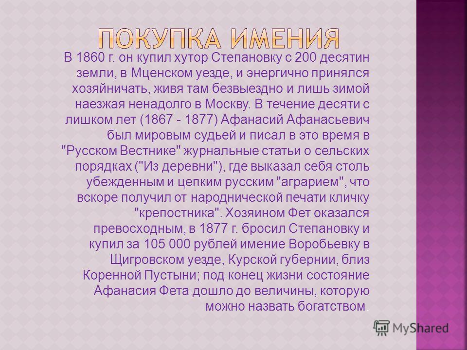 В 1860 г. он купил хутор Степановку с 200 десятин земли, в Мценском уезде, и энергично принялся хозяйничать, живя там безвыездно и лишь зимой наезжая ненадолго в Москву. В течение десяти с лишком лет (1867 - 1877) Афанасий Афанасьевич был мировым суд