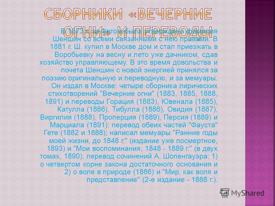 В 1873 г. за Фетом была утверждена фамилия Шеншин со всеми связанными с нею правами. В 1881 г. Ш. купил в Москве дом и стал приезжать в Воробьевку на весну и лето уже дачником, сдав хозяйство управляющему. В это время довольства и почета Шеншин с нов