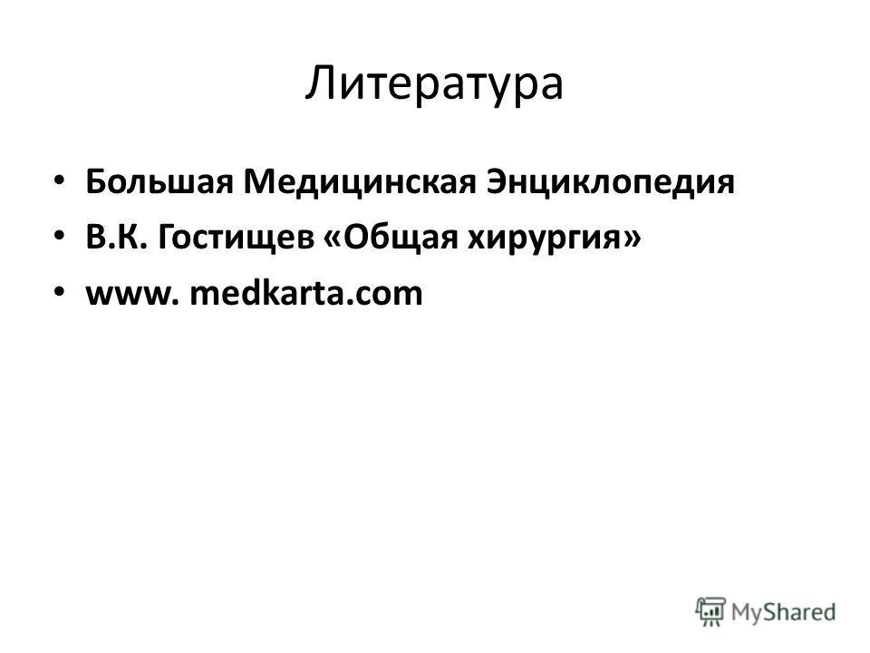 Литература Большая Медицинская Энциклопедия В.К. Гостищев «Общая хирургия» www. medkarta.com
