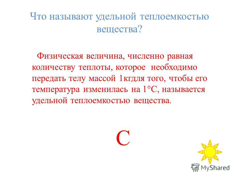 Что называют удельной теплоемкостью вещества? Физическая величина, численно равная количеству теплоты, которое необходимо передать телу массой 1кгдля того, чтобы его температура изменилась на 1°С, называется удельной теплоемкостью вещества. C