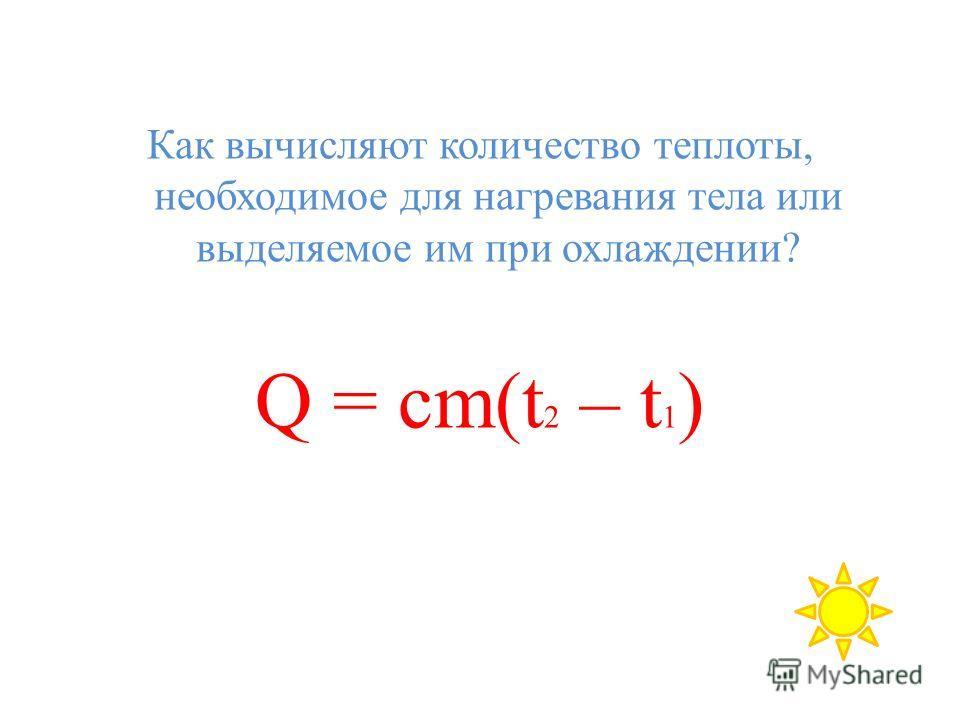 Как вычисляют количество теплоты, необходимое для нагревания тела или выделяемое им при охлаждении? Q = cm(t 2 – t 1 )